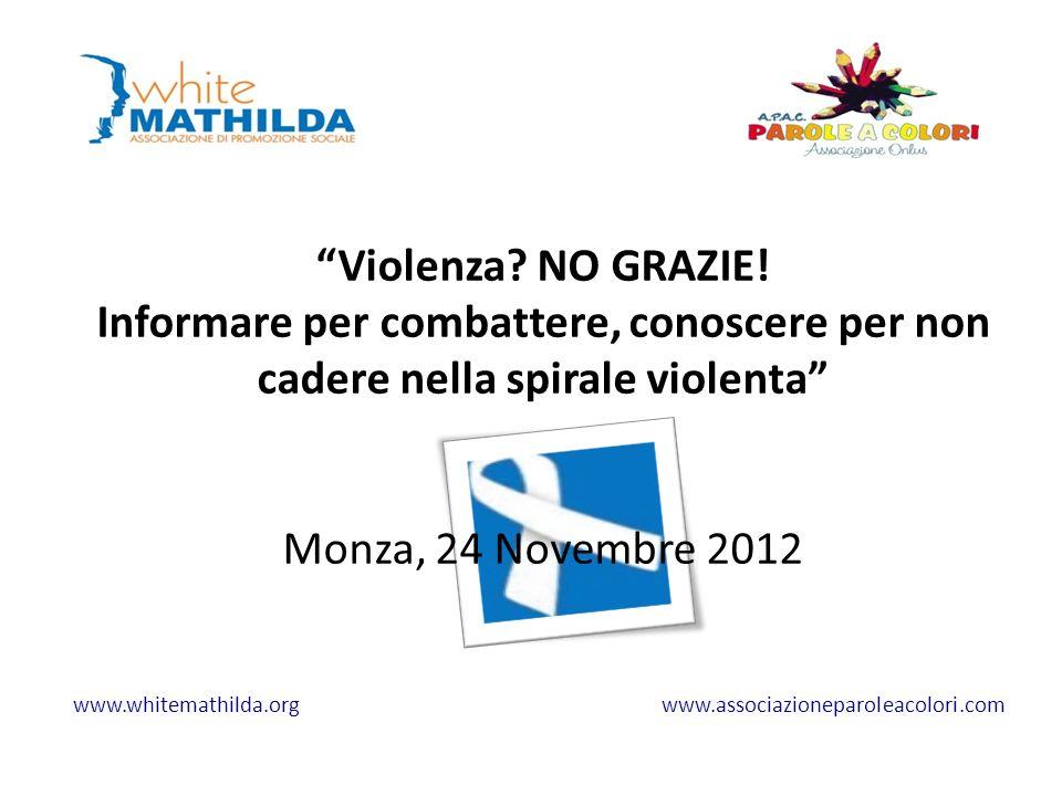 Violenza? NO GRAZIE! Informare per combattere, conoscere per non cadere nella spirale violenta Monza, 24 Novembre 2012 www.whitemathilda.org www.assoc