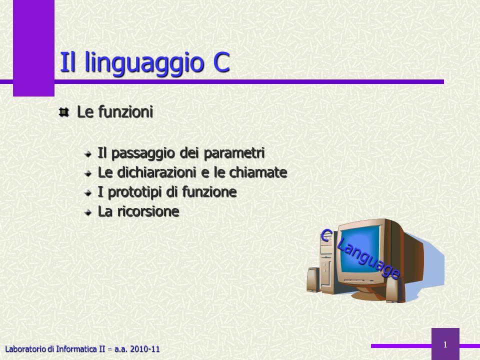 Laboratorio di Informatica II a.a. 2010-11 1 Il linguaggio C Le funzioni Il passaggio dei parametri Le dichiarazioni e le chiamate I prototipi di funz