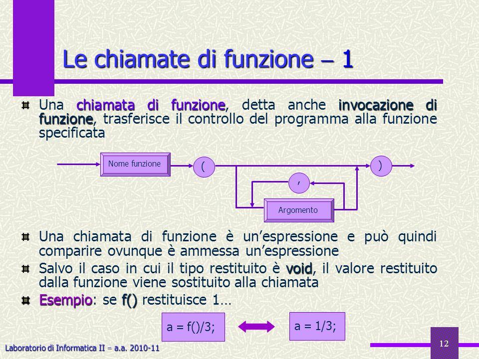 Laboratorio di Informatica II a.a. 2010-11 12 chiamata di funzioneinvocazione di funzione Una chiamata di funzione, detta anche invocazione di funzion