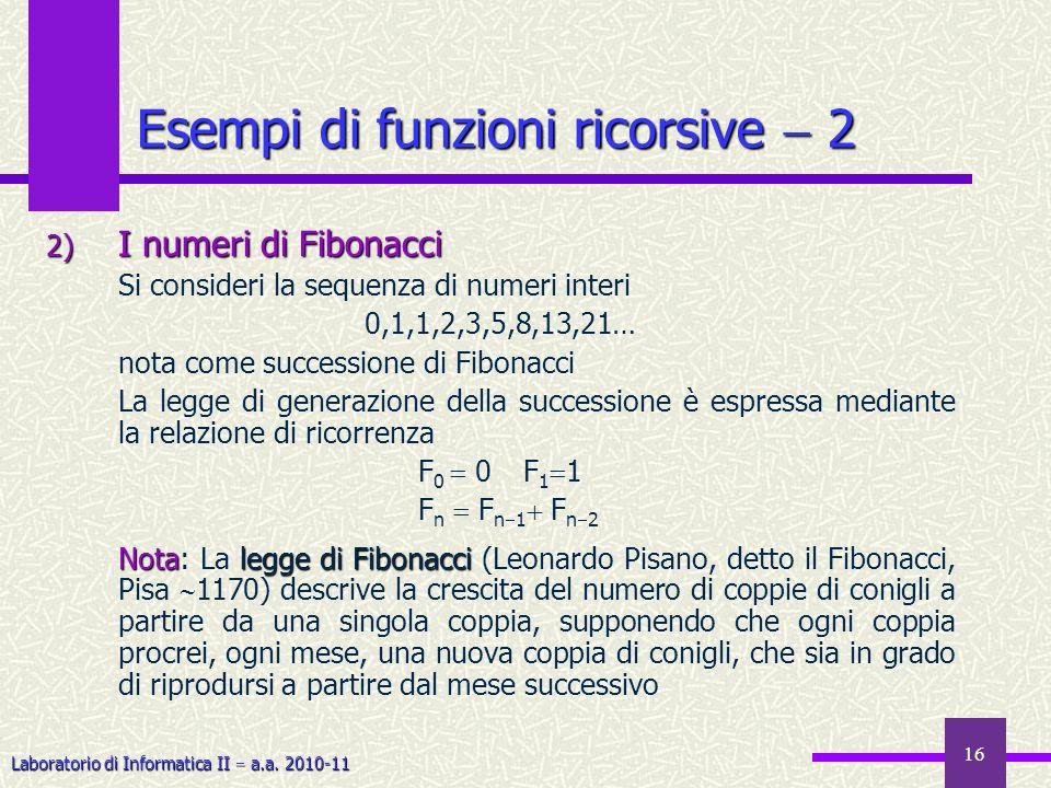 Laboratorio di Informatica II a.a. 2010-11 16 Esempi di funzioni ricorsive 2 2) I numeri di Fibonacci Si consideri la sequenza di numeri interi 0,1,1,