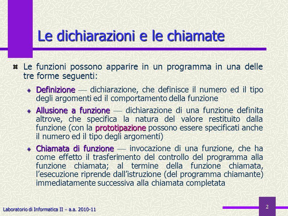 Laboratorio di Informatica II a.a. 2010-11 2 Le dichiarazioni e le chiamate Le funzioni possono apparire in un programma in una delle tre forme seguen