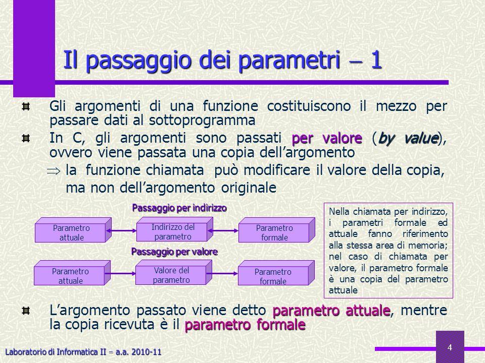Laboratorio di Informatica II a.a. 2010-11 4 Il passaggio dei parametri 1 Gli argomenti di una funzione costituiscono il mezzo per passare dati al sot