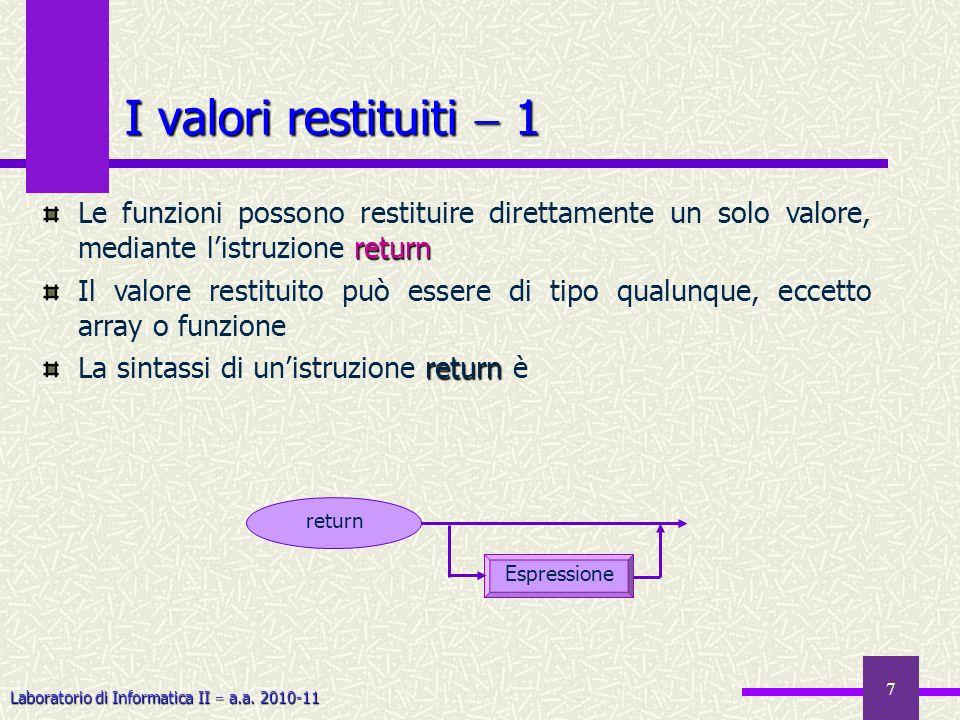 Laboratorio di Informatica II a.a. 2010-11 7 I valori restituiti 1 return Le funzioni possono restituire direttamente un solo valore, mediante listruz