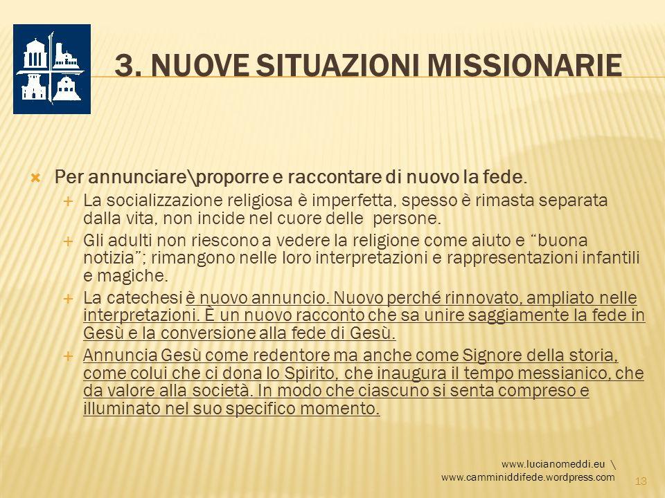 3. NUOVE SITUAZIONI MISSIONARIE Per annunciare\proporre e raccontare di nuovo la fede. La socializzazione religiosa è imperfetta, spesso è rimasta sep