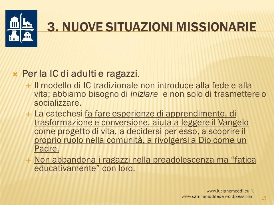 3. NUOVE SITUAZIONI MISSIONARIE Per la IC di adulti e ragazzi. Il modello di IC tradizionale non introduce alla fede e alla vita; abbiamo bisogno di i