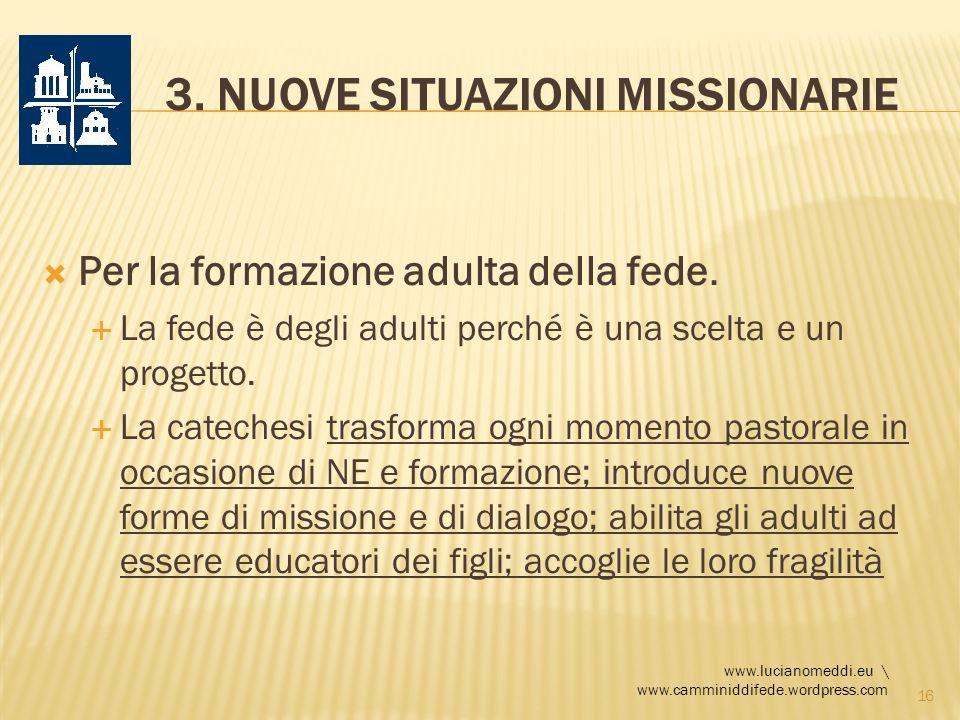3. NUOVE SITUAZIONI MISSIONARIE Per la formazione adulta della fede. La fede è degli adulti perché è una scelta e un progetto. La catechesi trasforma