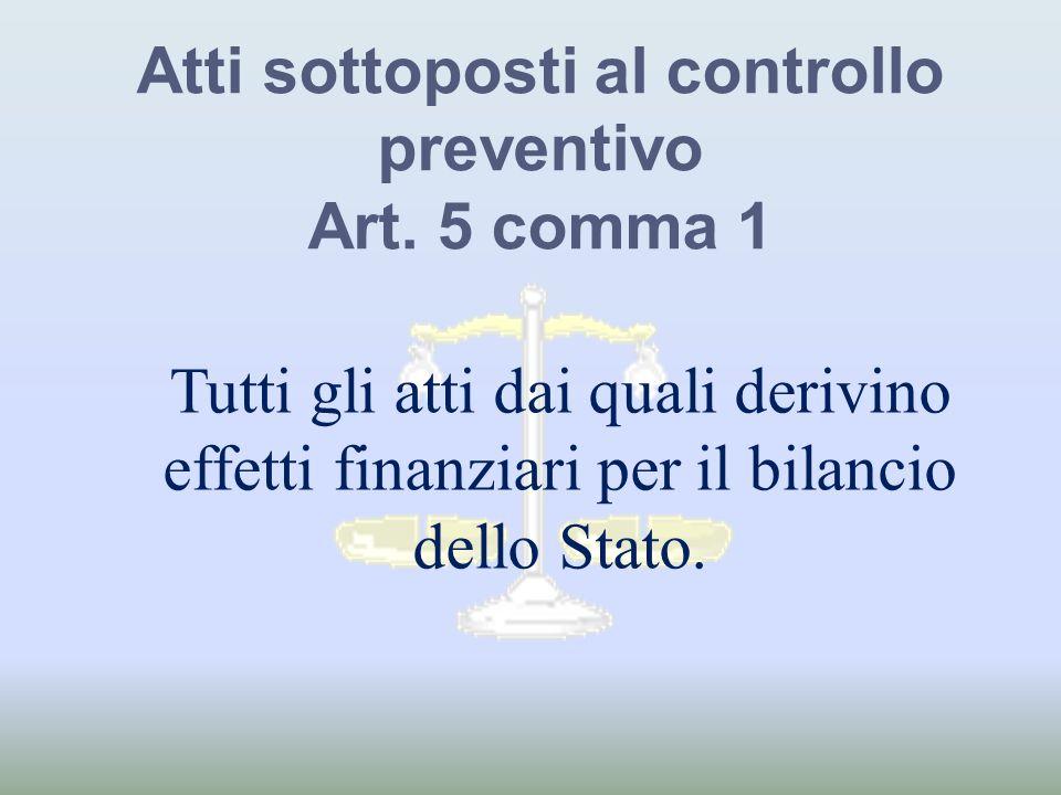 Atti sottoposti al controllo preventivo Art. 5 comma 1 Tutti gli atti dai quali derivino effetti finanziari per il bilancio dello Stato.