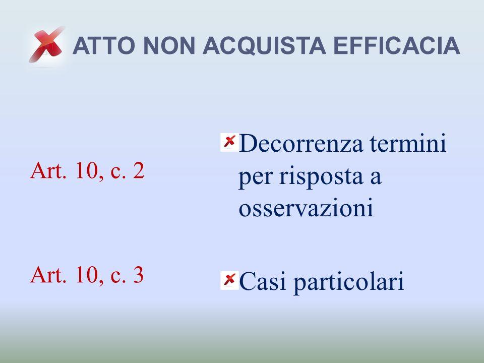 ATTO NON ACQUISTA EFFICACIA Decorrenza termini per risposta a osservazioni Casi particolari Art. 10, c. 2 Art. 10, c. 3
