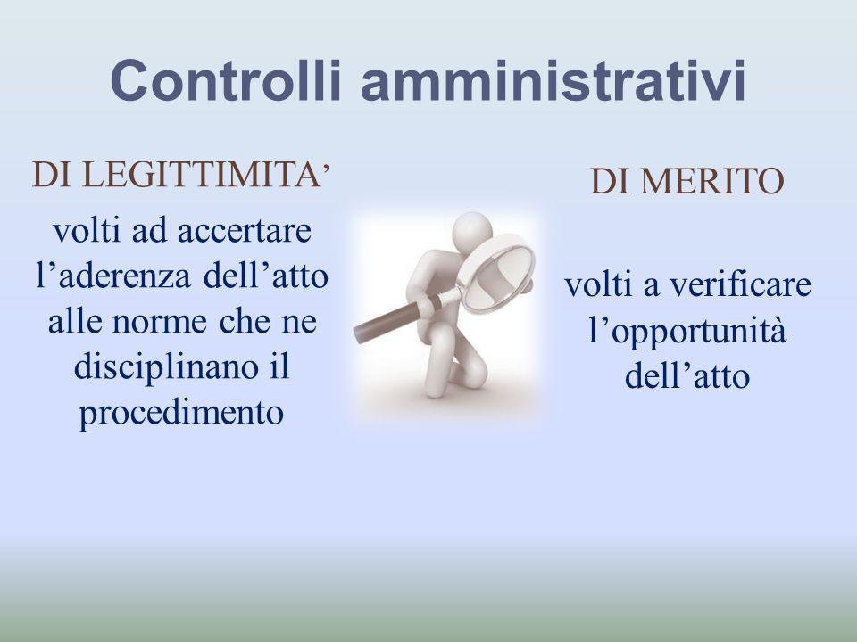 Controlli amministrativi DI LEGITTIMITA volti ad accertare laderenza dellatto alle norme che ne disciplinano il procedimento DI MERITO volti a verific