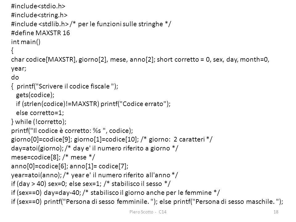 Piero Scotto - C1418 #include #include /* per le funzioni sulle stringhe */ #define MAXSTR 16 int main() { char codice[MAXSTR], giorno[2], mese, anno[2]; short corretto = 0, sex, day, month=0, year; do { printf( Scrivere il codice fiscale ); gets(codice); if (strlen(codice)!=MAXSTR) printf( Codice errato ); else corretto=1; } while (!corretto); printf( Il codice è corretto: %s , codice); giorno[0]=codice[9]; giorno[1]=codice[10]; /* giorno: 2 caratteri */ day=atoi(giorno); /* day e il numero riferito a giorno */ mese=codice[8]; /* mese */ anno[0]=codice[6]; anno[1]= codice[7]; year=atoi(anno); /* year e il numero riferito all anno */ if (day > 40) sex=0; else sex=1; /* stabilisco il sesso */ if (sex==0) day=day-40; /* stabilisco il giorno anche per le femmine */ if (sex==0) printf( Persona di sesso femminile.