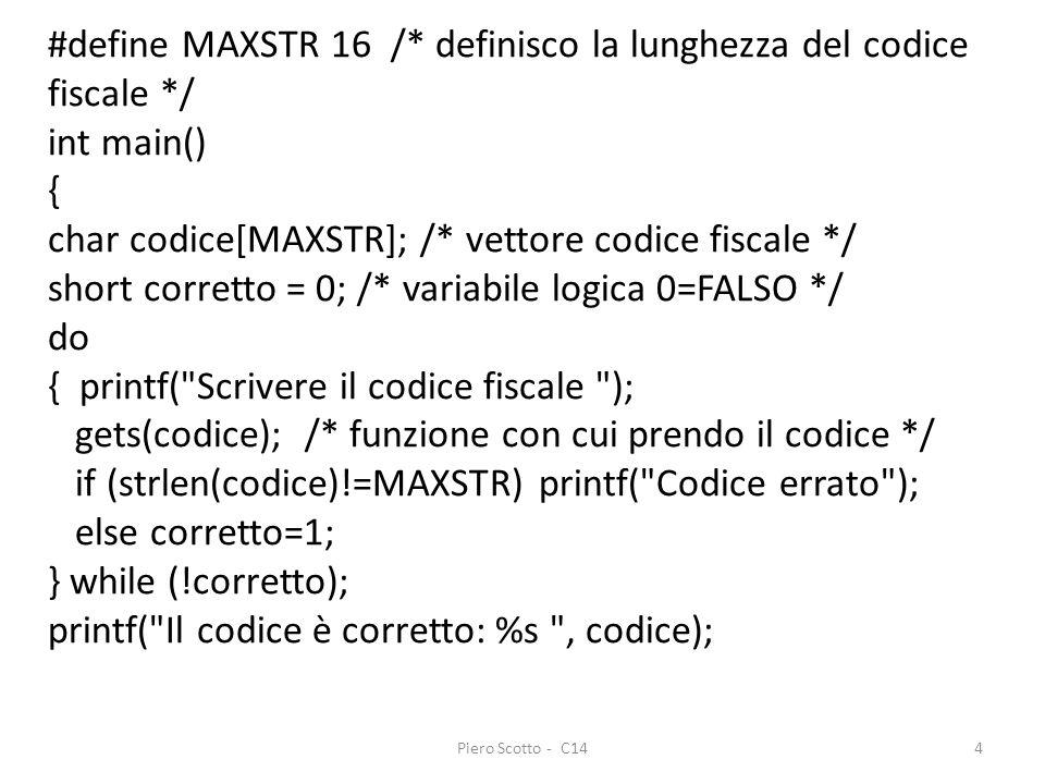 Piero Scotto - C144 #define MAXSTR 16 /* definisco la lunghezza del codice fiscale */ int main() { char codice[MAXSTR]; /* vettore codice fiscale */ short corretto = 0; /* variabile logica 0=FALSO */ do { printf( Scrivere il codice fiscale ); gets(codice); /* funzione con cui prendo il codice */ if (strlen(codice)!=MAXSTR) printf( Codice errato ); else corretto=1; } while (!corretto); printf( Il codice è corretto: %s , codice);
