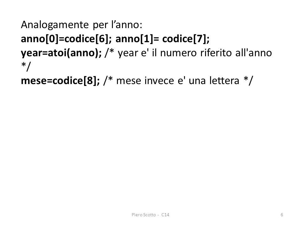 Piero Scotto - C146 Analogamente per lanno: anno[0]=codice[6]; anno[1]= codice[7]; year=atoi(anno); /* year e il numero riferito all anno */ mese=codice[8]; /* mese invece e una lettera */
