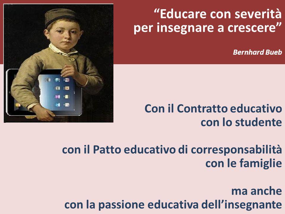 Educare con severità per insegnare a crescere Bernhard Bueb Con il Contratto educativo con lo studente con il Patto educativo di corresponsabilità con le famiglie ma anche con la passione educativa dellinsegnante