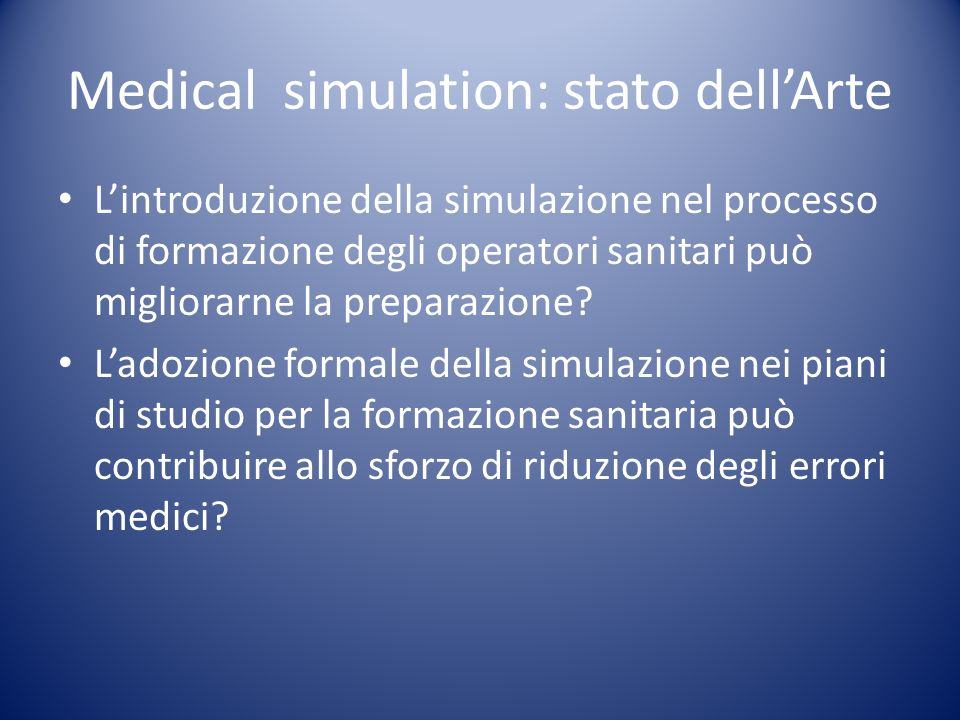Medical simulation: stato dellArte Lintroduzione della simulazione nel processo di formazione degli operatori sanitari può migliorarne la preparazione