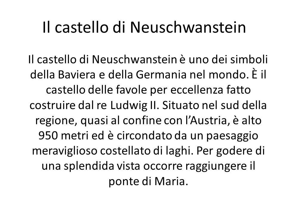 Il castello di Neuschwanstein Il castello di Neuschwanstein è uno dei simboli della Baviera e della Germania nel mondo. È il castello delle favole per