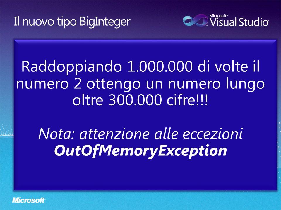 Raddoppiando 1.000.000 di volte il numero 2 ottengo un numero lungo oltre 300.000 cifre!!! Nota: attenzione alle eccezioni OutOfMemoryException