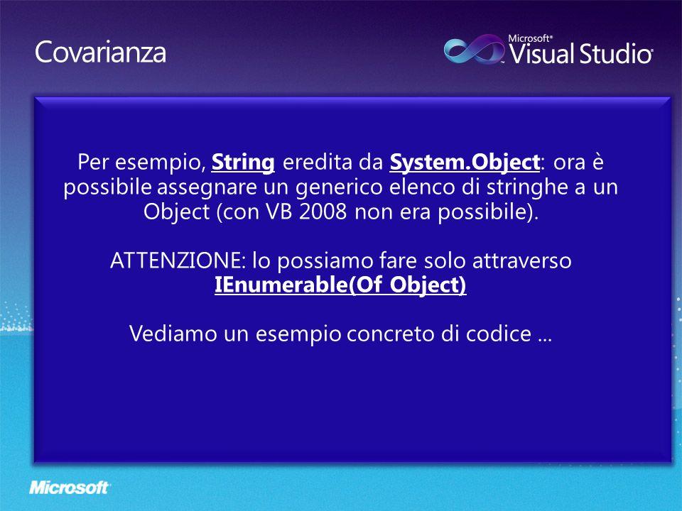 Per esempio, String eredita da System.Object: ora è possibile assegnare un generico elenco di stringhe a un Object (con VB 2008 non era possibile). AT