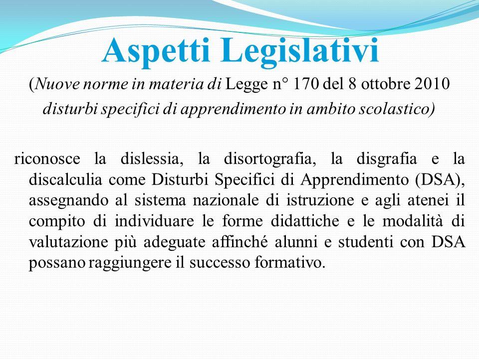 Aspetti Legislativi (Nuove norme in materia di Legge n° 170 del 8 ottobre 2010 disturbi specifici di apprendimento in ambito scolastico) riconosce la