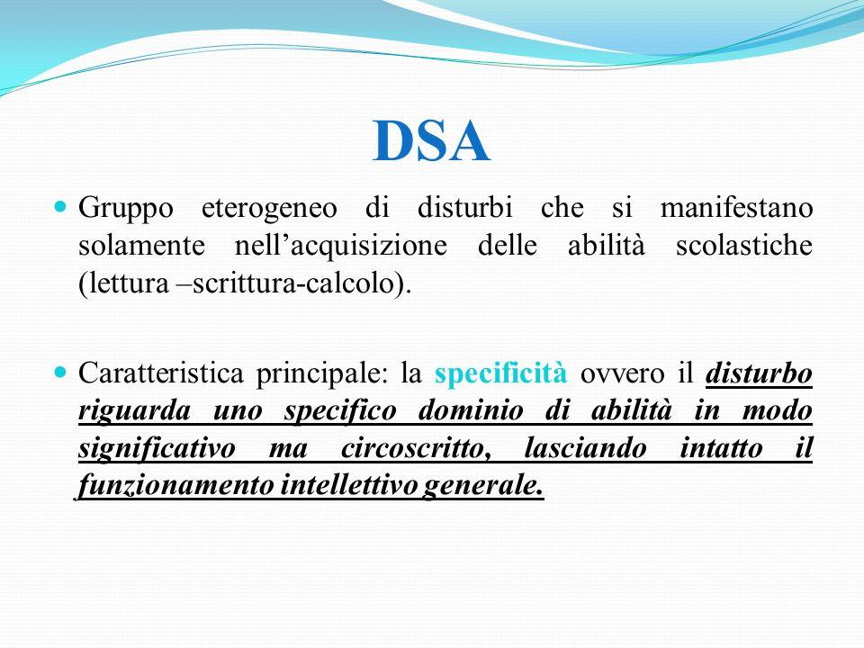 DSA Gruppo eterogeneo di disturbi che si manifestano solamente nellacquisizione delle abilità scolastiche (lettura –scrittura-calcolo). Caratteristica