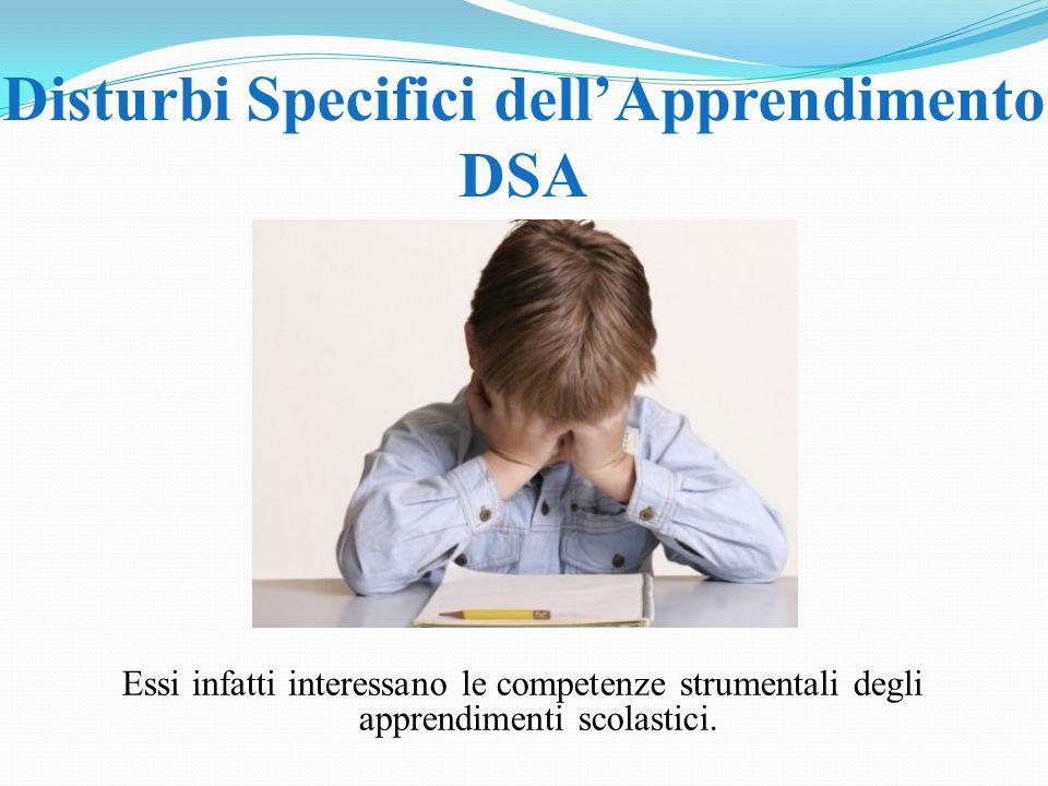 Disturbi Specifici dellApprendimento DSA Essi infatti interessano le competenze strumentali degli apprendimenti scolastici.