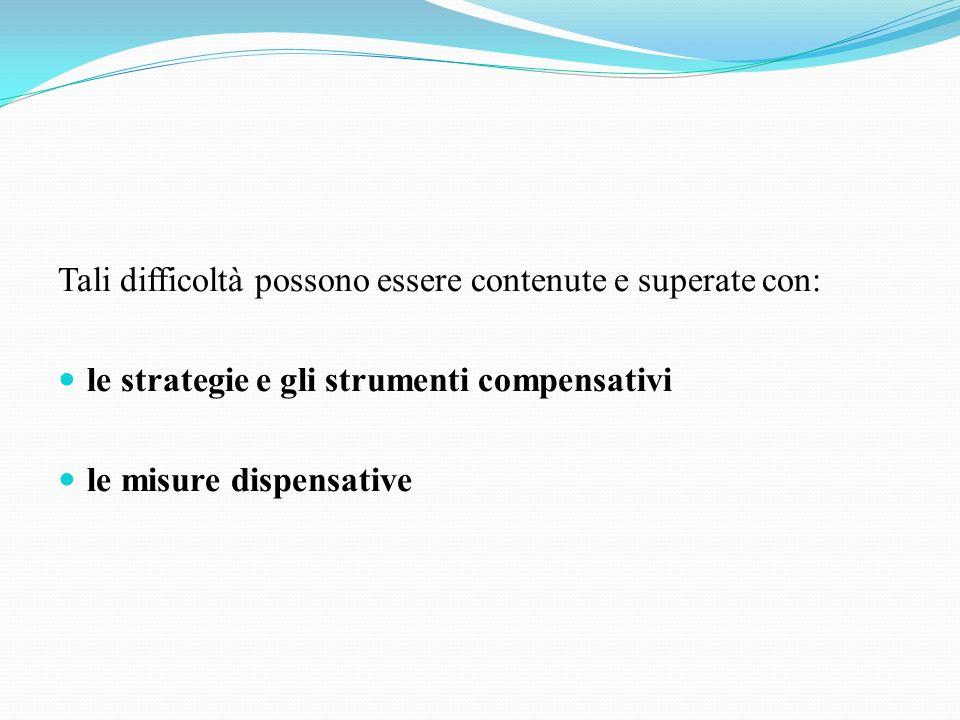 Tali difficoltà possono essere contenute e superate con: le strategie e gli strumenti compensativi le misure dispensative