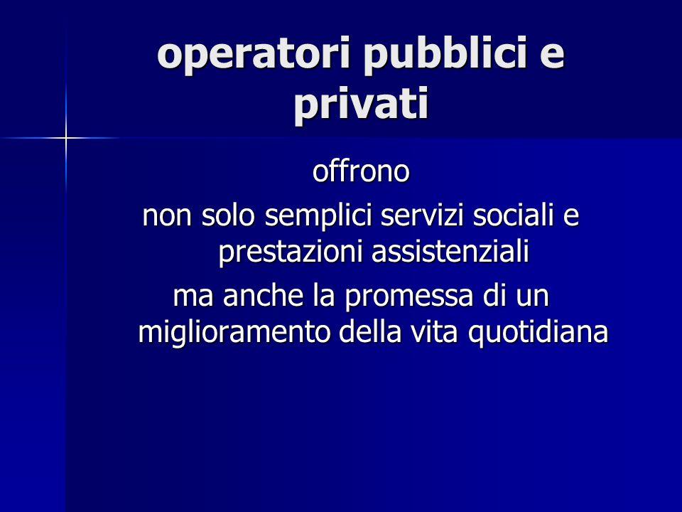 operatori pubblici e privati offrono non solo semplici servizi sociali e prestazioni assistenziali ma anche la promessa di un miglioramento della vita