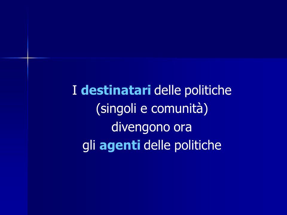 I destinatari delle politiche (singoli e comunità) divengono ora gli agenti delle politiche