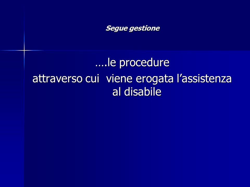 Segue gestione ….le procedure attraverso cui viene erogata lassistenza al disabile