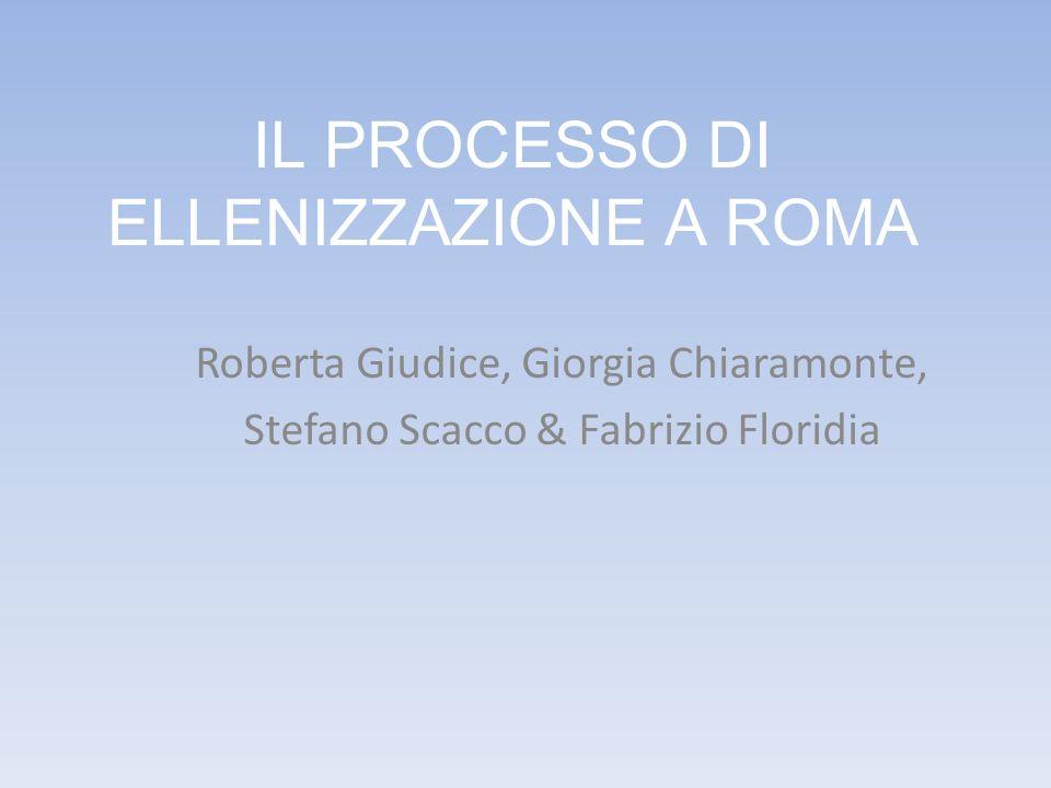 IL PROCESSO DI ELLENIZZAZIONE A ROMA Roberta Giudice, Giorgia Chiaramonte, Stefano Scacco & Fabrizio Floridia