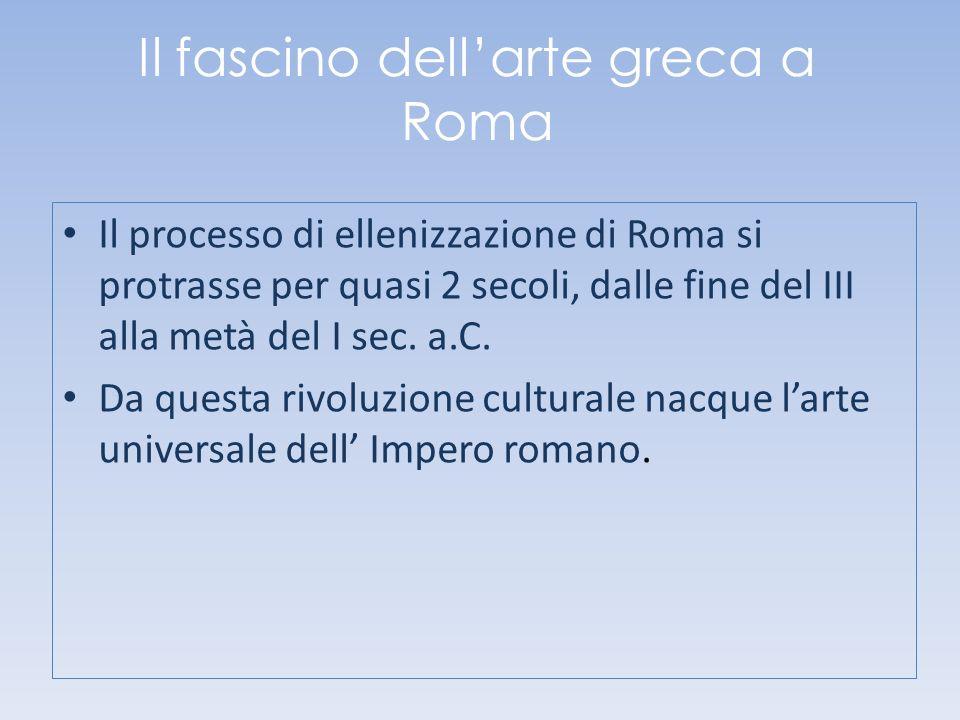 Il fascino dellarte greca a Roma Il processo di ellenizzazione di Roma si protrasse per quasi 2 secoli, dalle fine del III alla metà del I sec. a.C. D
