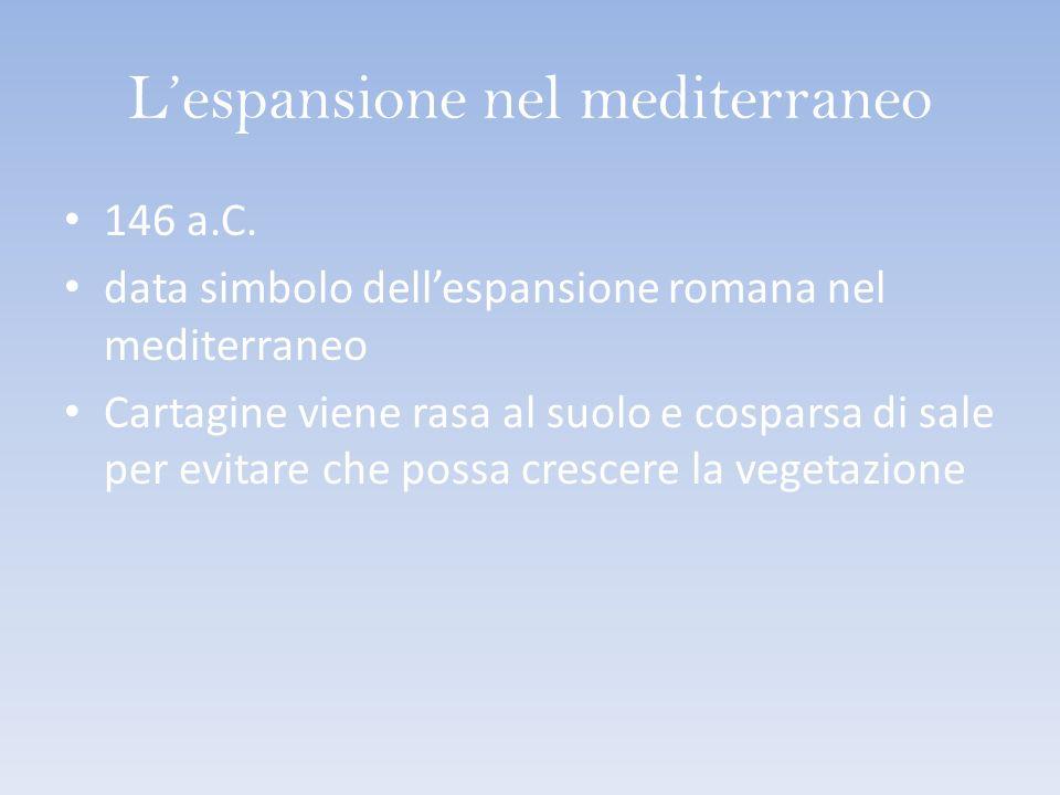 Lespansione nel mediterraneo 146 a.C. data simbolo dellespansione romana nel mediterraneo Cartagine viene rasa al suolo e cosparsa di sale per evitare