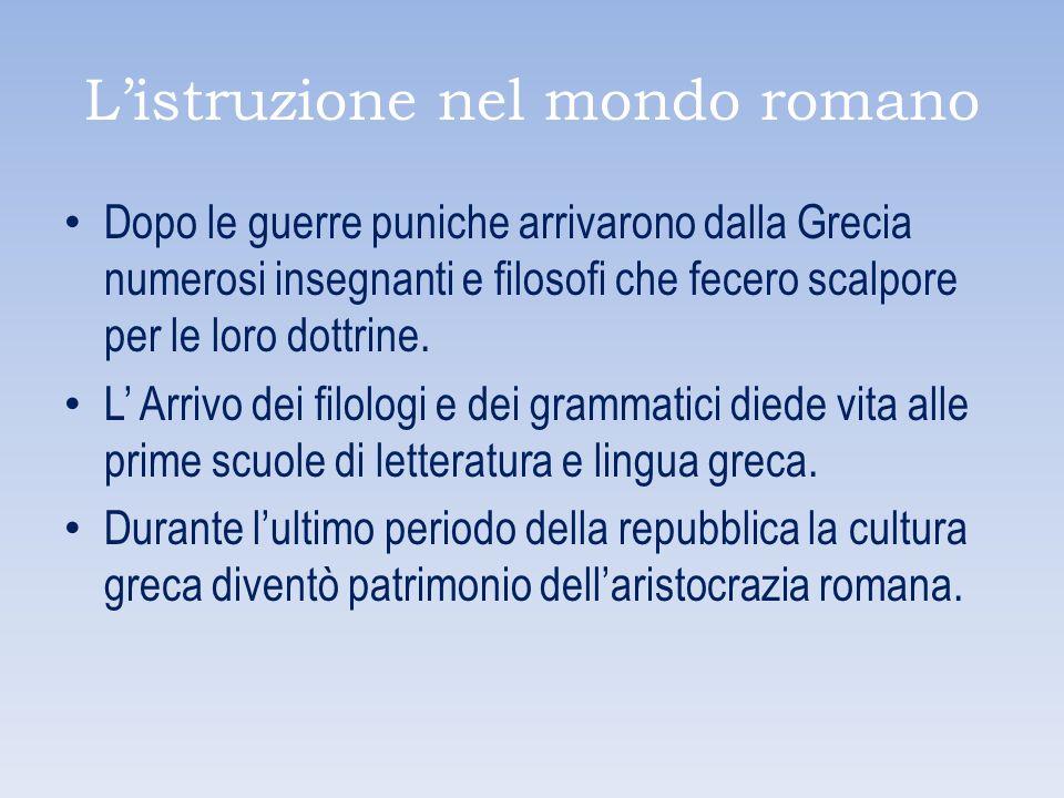 Listruzione nel mondo romano Dopo le guerre puniche arrivarono dalla Grecia numerosi insegnanti e filosofi che fecero scalpore per le loro dottrine. L