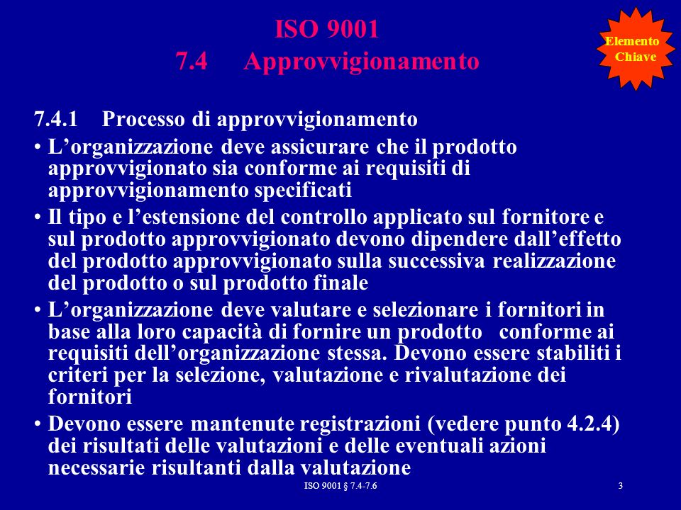 ISO 9001 § 7.4-7.614 1Scopo (indicazione dell oggetto della specifica e la finalità della stessa) 2Documenti applicabili (elenco di documenti come norme, manuali, specifiche) 3Requisiti e vincoli di progetto (questa sezione contiene le prestazioni e i requisiti di progetto che serviranno per le prove) 3-1-1Caratteristiche funzionali (elenco di caratteristiche elaborate dall analisi delle richieste) 3-1-1-1Caratteristiche prestazionali limite (elenco di caratteristiche quantitative che è necessario spingere all estremo e loro rapporto reciproco) 3-1-1-2Caratteristiche prestazionali principali (elenco di caratteristiche quantitative con i valori desiderati senza privilegiare scelte costruttive) 3-1-1-3Caratteristiche prestazionali secondarie (elenco di quei parametri e dei loro valori che non sono fondamentali per la missione del prodotto ma che devono essere stabiliti al fine di identificare e completare un unico progetto: funzioni secondarie o tecniche) 3-1-2Requisiti prestazionali relativi all efficienza, affidabilità, manutenibilità, ambiente, trasportabilità, ergonomia, sicurezza 3-2Definizione strumentazione (requisiti di interfaccia, identificazione dei componenti) 3-3Progetto e costruzione (caratteristiche strutturali come limiti di peso, ingombri, forma, ecc.; criteri da seguire, altri vincoli e prescrizioni; requisiti per l uso o la proibizione di materiali particolari; condizioni e caratteristiche ambientali di uso; compatibilità elettromagnetica; condizioni d uso particolari, accorgimenti; ecc.) 4-Prescrizioni relative alla qualità 5-Spedizione 6-Note per la comprensione dei termini e delle modalità descritte nella specifica e utili a scopi amministrativi e contrattuali.