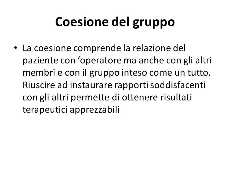 Coesione del gruppo La coesione comprende la relazione del paziente con operatore ma anche con gli altri membri e con il gruppo inteso come un tutto.