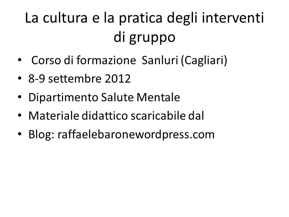 La cultura e la pratica degli interventi di gruppo Corso di formazione Sanluri (Cagliari) 8-9 settembre 2012 Dipartimento Salute Mentale Materiale did