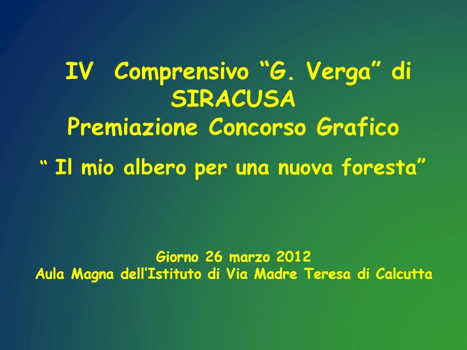IV Comprensivo G. Verga di SIRACUSA Premiazione Concorso Grafico Il mio albero per una nuova foresta Giorno 26 marzo 2012 Aula Magna dellIstituto di V