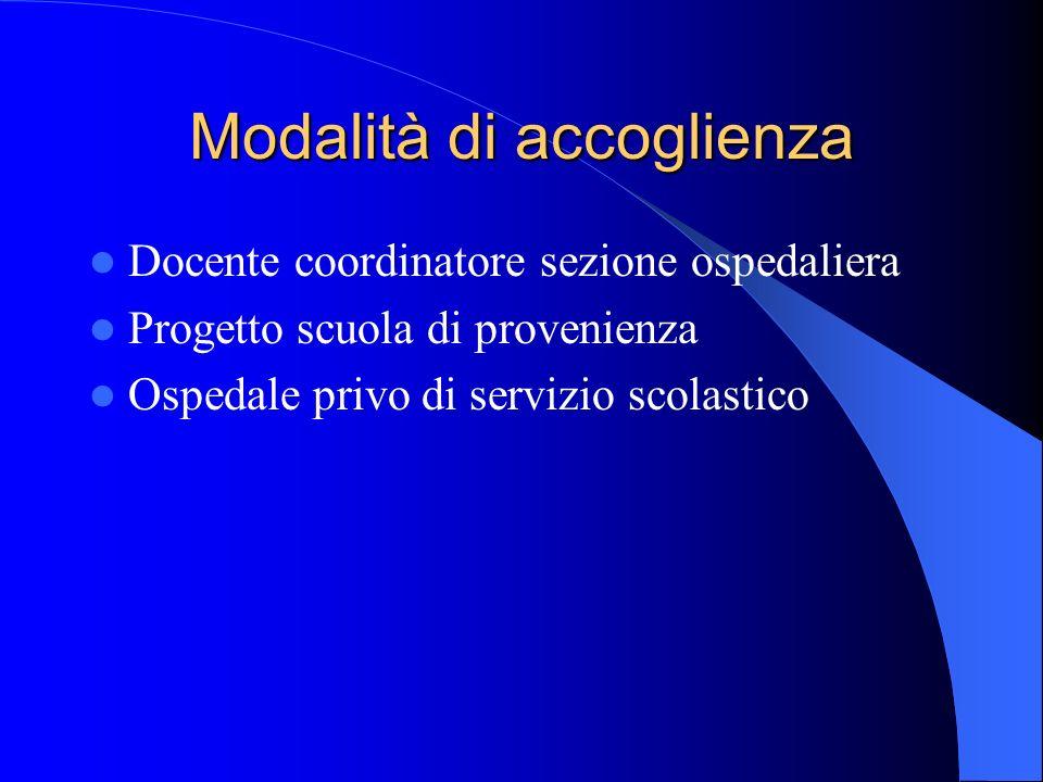 Modalità di accoglienza Docente coordinatore sezione ospedaliera Progetto scuola di provenienza Ospedale privo di servizio scolastico