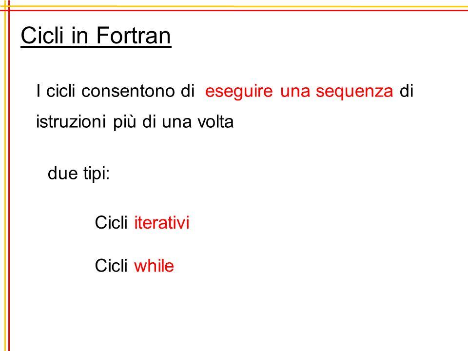 Cicli in Fortran I cicli consentono di eseguire una sequenza di istruzioni più di una volta due tipi: Cicli iterativi Cicli while
