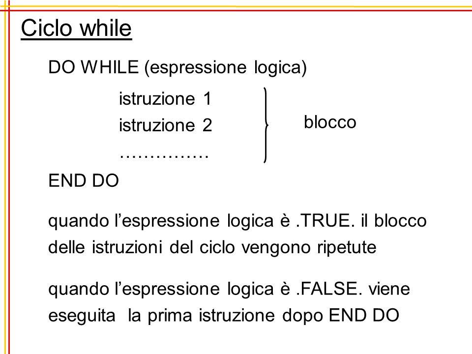 Ciclo while DO WHILE (espressione logica) istruzione 1 istruzione 2 …………… END DO blocco quando lespressione logica è.TRUE. il blocco delle istruzioni