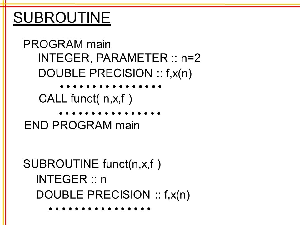 SUBROUTINE PROGRAM main INTEGER, PARAMETER :: n=2 DOUBLE PRECISION :: f,x(n) END PROGRAM main CALL funct( n,x,f ) SUBROUTINE funct(n,x,f ) INTEGER :: n DOUBLE PRECISION :: f,x(n)