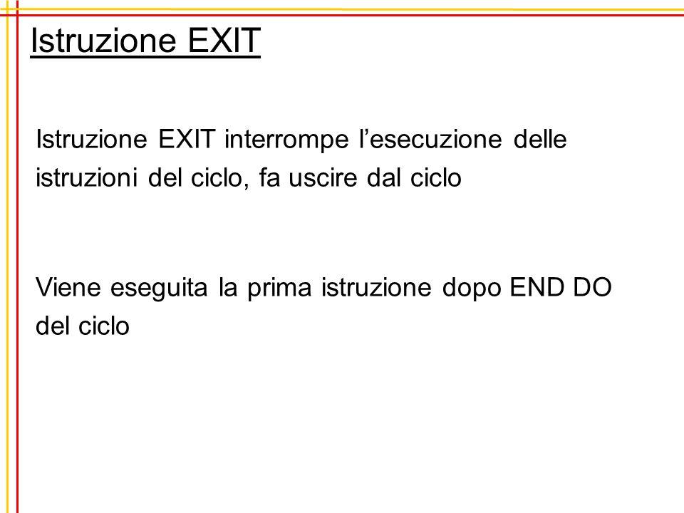 Istruzione EXIT Istruzione EXIT interrompe lesecuzione delle istruzioni del ciclo, fa uscire dal ciclo Viene eseguita la prima istruzione dopo END DO