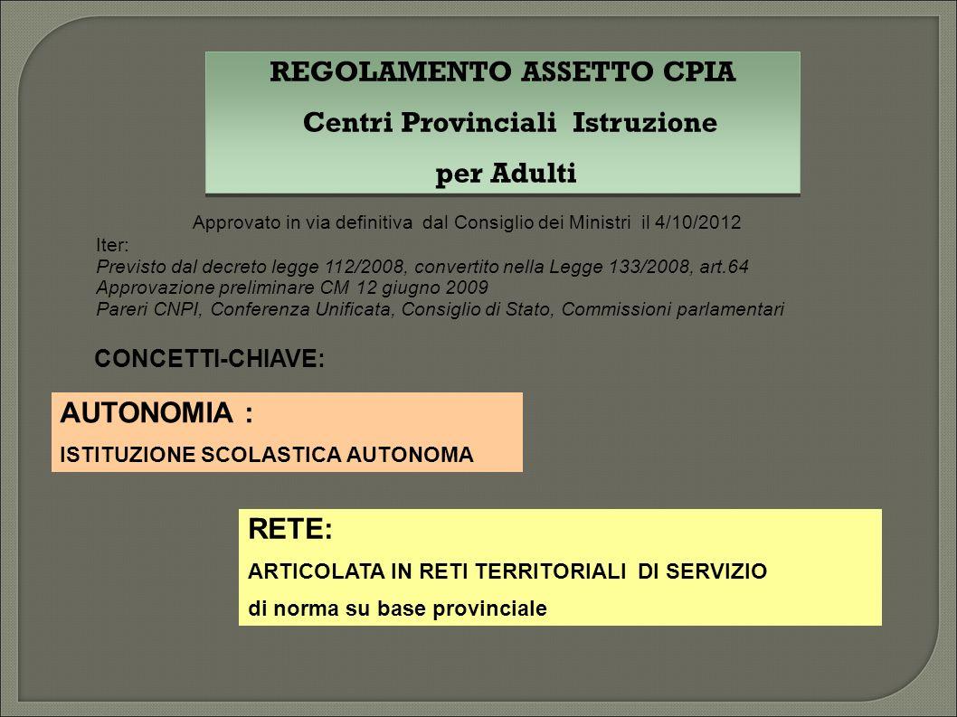 REGOLAMENTO ASSETTO CPIA Centri Provinciali Istruzione per Adulti REGOLAMENTO ASSETTO CPIA Centri Provinciali Istruzione per Adulti AUTONOMIA : ISTITUZIONE SCOLASTICA AUTONOMA RETE: ARTICOLATA IN RETI TERRITORIALI DI SERVIZIO di norma su base provinciale Approvato in via definitiva dal Consiglio dei Ministri il 4/10/2012 Iter: Previsto dal decreto legge 112/2008, convertito nella Legge 133/2008, art.64 Approvazione preliminare CM 12 giugno 2009 Pareri CNPI, Conferenza Unificata, Consiglio di Stato, Commissioni parlamentari CONCETTI-CHIAVE: