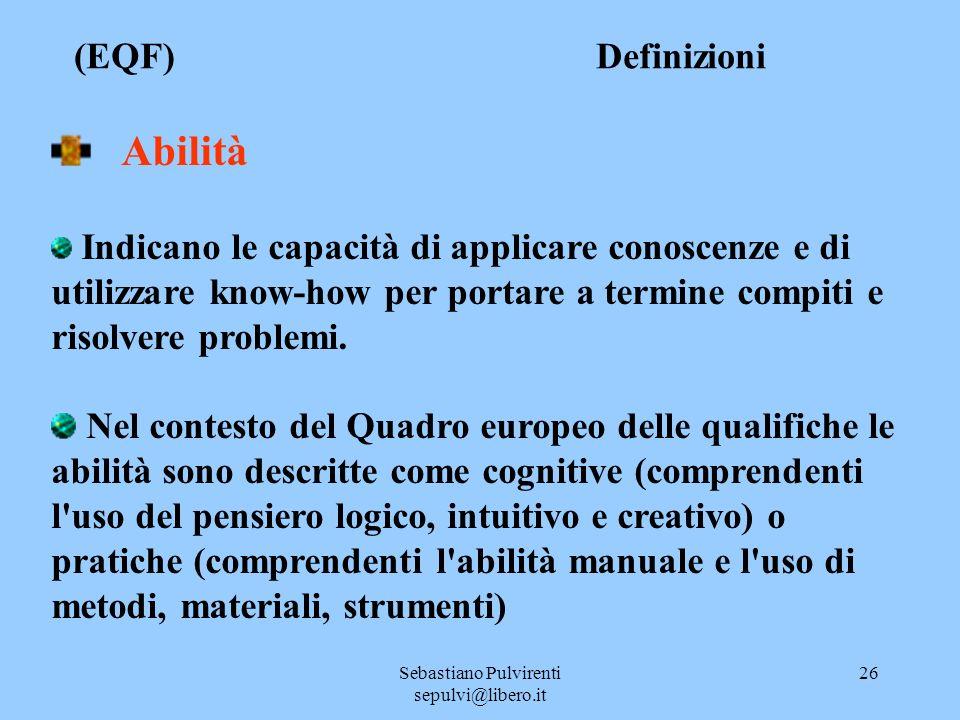 Sebastiano Pulvirenti sepulvi@libero.it 26 (EQF) Definizioni Abilità Indicano le capacità di applicare conoscenze e di utilizzare know-how per portare a termine compiti e risolvere problemi.