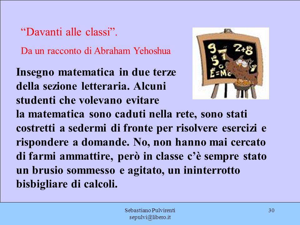 Sebastiano Pulvirenti sepulvi@libero.it 30 Davanti alle classi. Da un racconto di Abraham Yehoshua Insegno matematica in due terze della sezione lette