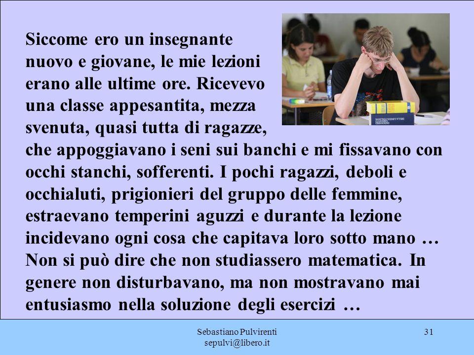 Sebastiano Pulvirenti sepulvi@libero.it 31 Siccome ero un insegnante nuovo e giovane, le mie lezioni erano alle ultime ore. Ricevevo una classe appesa