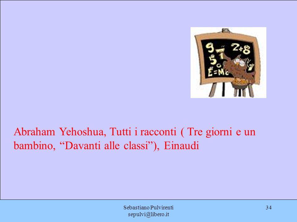 Sebastiano Pulvirenti sepulvi@libero.it 34 Abraham Yehoshua, Tutti i racconti ( Tre giorni e un bambino, Davanti alle classi), Einaudi