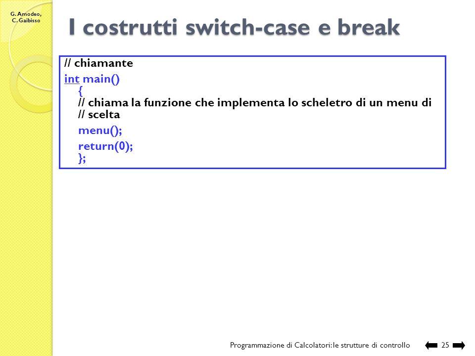 G. Amodeo, C. Gaibisso I costrutti switch-case e break Programmazione di Calcolatori: le strutture di controllo24 // acquisisce la scelta scanf(