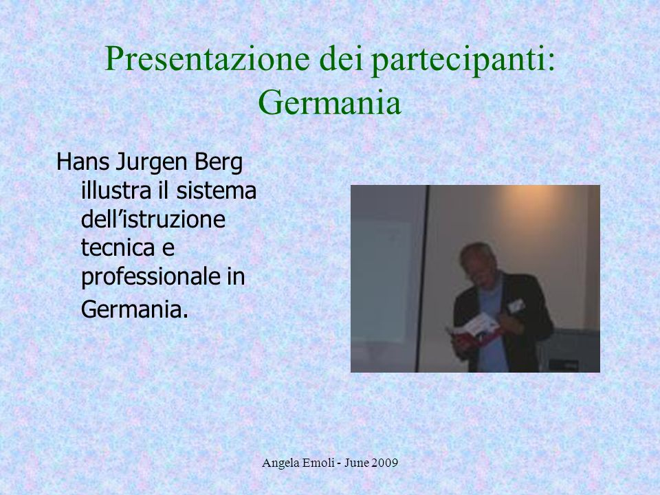 Angela Emoli - June 2009 Presentazione dei partecipanti: Germania Hans Jurgen Berg illustra il sistema dellistruzione tecnica e professionale in Germa