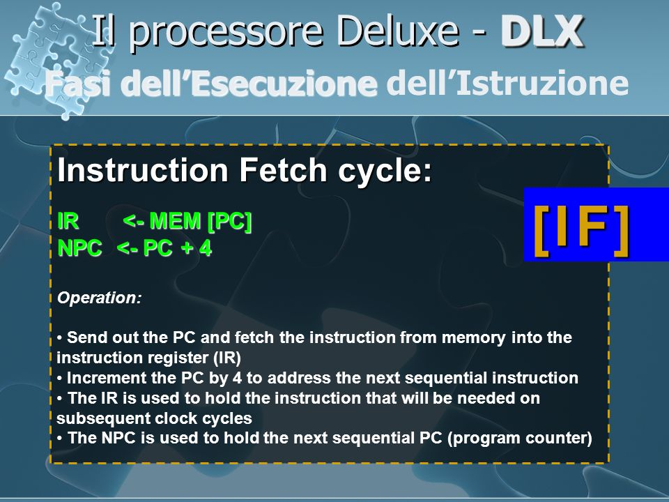 Instruction Fetch cycle: IR <- MEM [PC] NPC <- PC + 4 Operation: Send out the PC and fetch the instruction from memory into the instruction register (