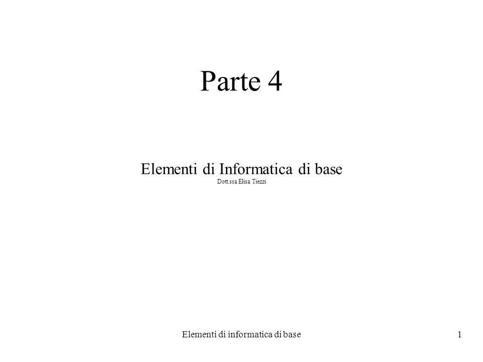 Elementi di informatica di base1 Parte 4 Elementi di Informatica di base Dott.ssa Elisa Tiezzi